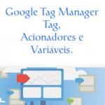 Google Tag Manager – Tag, Acionadores e Variáveis.