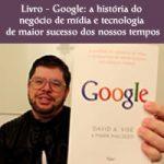 Google: a história do negócio de mídia e tecnologia de maior sucesso dos nossos tempos