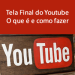 Tela Final do Youtube – O que é e como fazer.