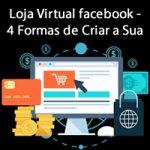 Loja Virtual facebook – 4 Formas de Criar a Sua