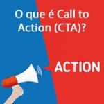 O que é Call to Action (CTA)? Dicas Para Criar a Sua!
