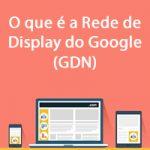 O que é a Rede de Display do Google (GDN)?