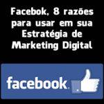 Facebook, 8 razões para usar em sua Estratégia de Marketing Digital